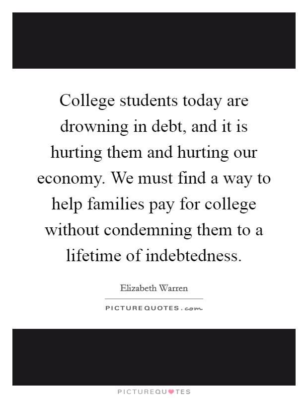 College students today are drowning in debt, and it is hurting them and hurting our economy. We must find a way to help families pay for college without condemning them to a lifetime of indebtedness Picture Quote #1