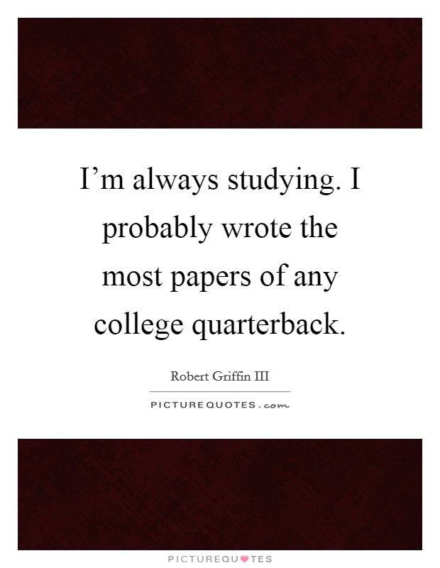 I'm always studying. I probably wrote the most papers of any college quarterback Picture Quote #1