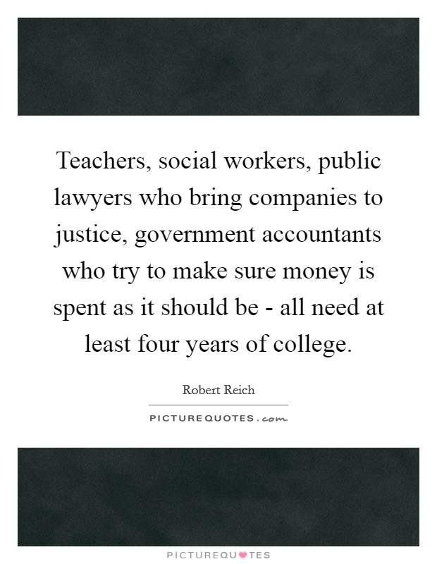 Teachers, social workers, public lawyers who bring companies to justice, government accountants who try to make sure money is spent as it should be - all need at least four years of college Picture Quote #1