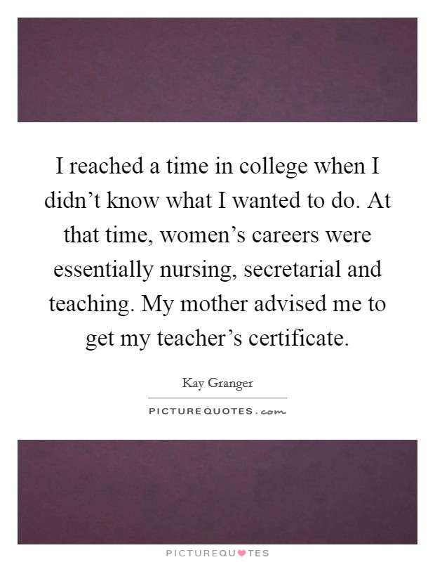 I reached a time in college when I didn't know what I wanted to do. At that time, women's careers were essentially nursing, secretarial and teaching. My mother advised me to get my teacher's certificate Picture Quote #1