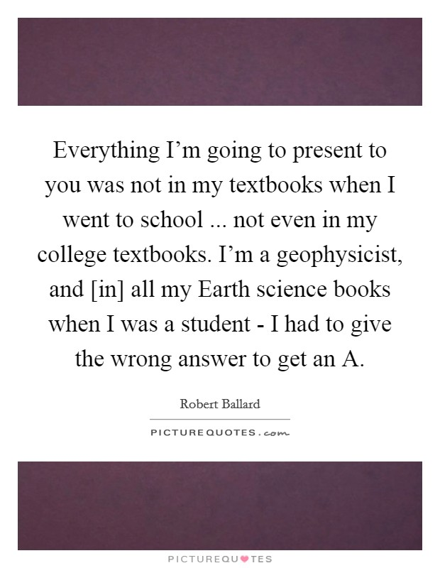 Everything I'm going to present to you was not in my textbooks when I went to school ... not even in my college textbooks. I'm a geophysicist, and [in] all my Earth science books when I was a student - I had to give the wrong answer to get an A. Picture Quote #1