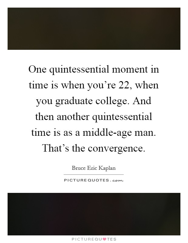 One quintessential moment in time is when you're 22, when you graduate college. And then another quintessential time is as a middle-age man. That's the convergence Picture Quote #1