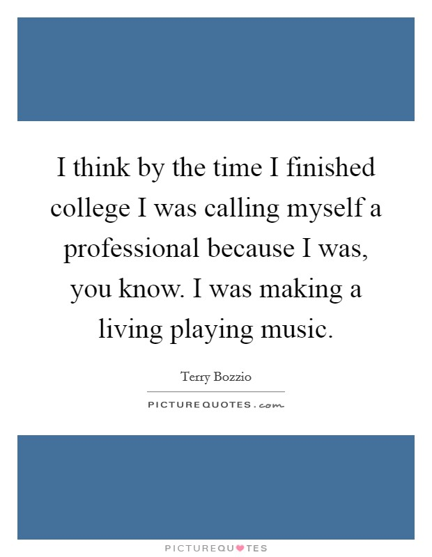 I think by the time I finished college I was calling myself a professional because I was, you know. I was making a living playing music Picture Quote #1
