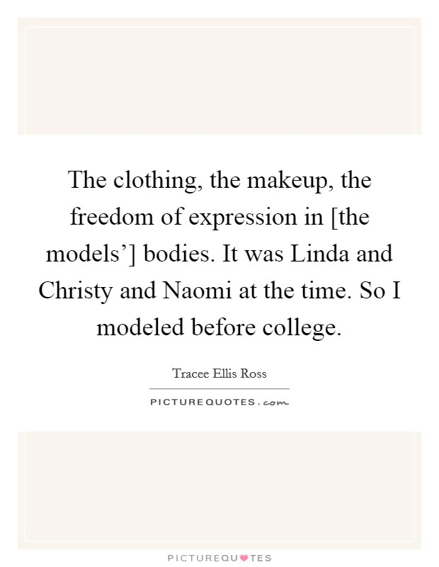 The clothing, the makeup, the freedom of expression in [the models'] bodies. It was Linda and Christy and Naomi at the time. So I modeled before college Picture Quote #1