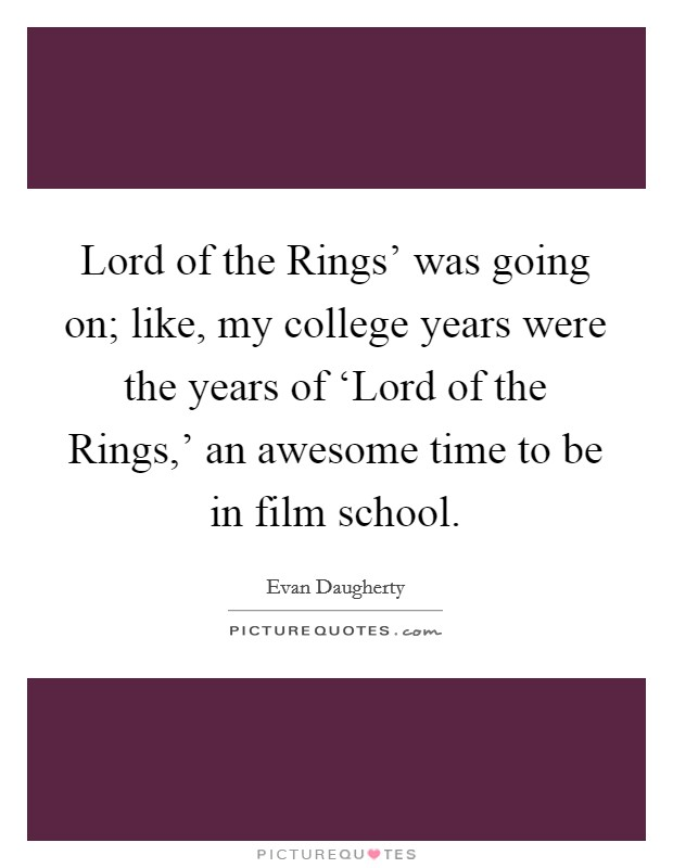 Lord of the Rings' was going on; like, my college years were the years of 'Lord of the Rings,' an awesome time to be in film school Picture Quote #1