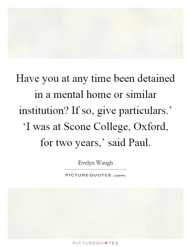 Have you at any time been detained in a mental home or similar institution? If so, give particulars.' 'I was at Scone College, Oxford, for two years,' said Paul Picture Quote #1