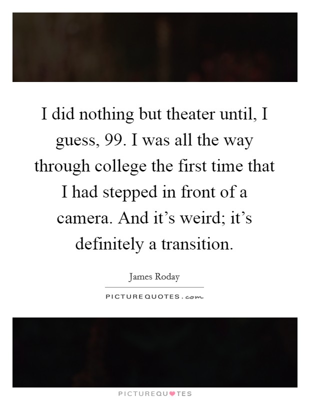 I did nothing but theater until, I guess,  99. I was all the way through college the first time that I had stepped in front of a camera. And it's weird; it's definitely a transition. Picture Quote #1