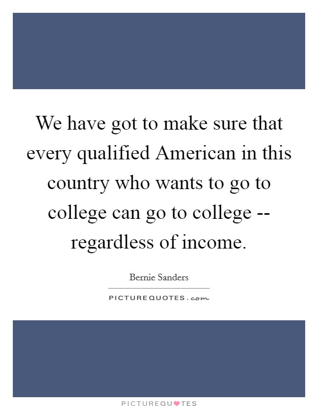 We have got to make sure that every qualified American in this country who wants to go to college can go to college -- regardless of income Picture Quote #1
