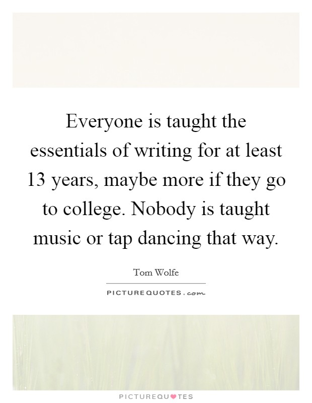 Everyone is taught the essentials of writing for at least 13 years, maybe more if they go to college. Nobody is taught music or tap dancing that way Picture Quote #1