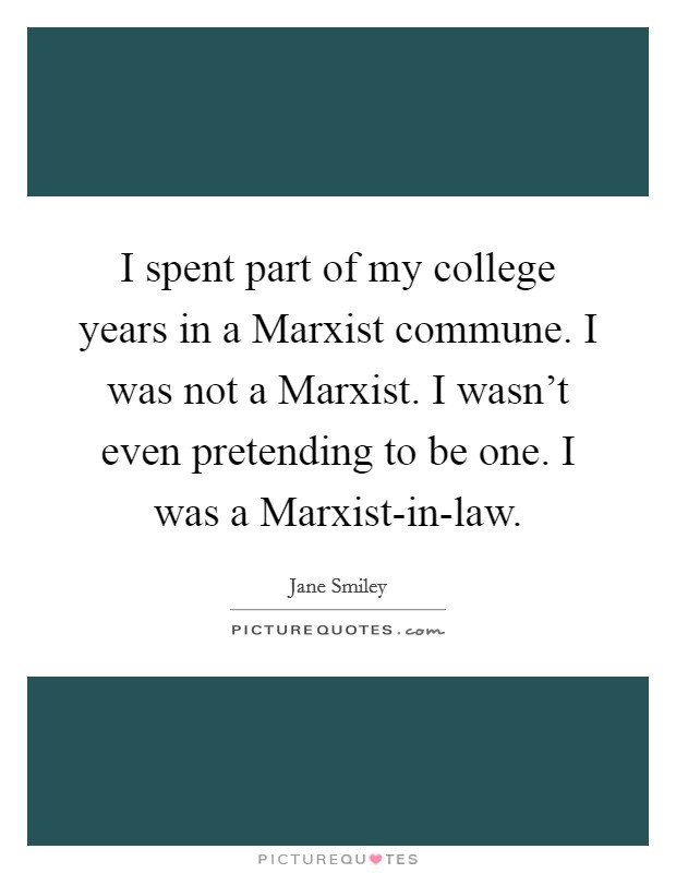 I spent part of my college years in a Marxist commune. I was not a Marxist. I wasn't even pretending to be one. I was a Marxist-in-law Picture Quote #1