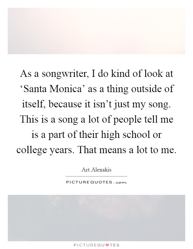 As a songwriter, I do kind of look at 'Santa Monica' as a thing outside of itself, because it isn't just my song. This is a song a lot of people tell me is a part of their high school or college years. That means a lot to me Picture Quote #1