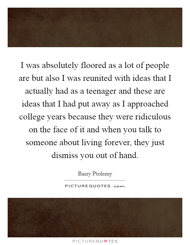 I was absolutely floored as a lot of people are but also I was reunited with ideas that I actually had as a teenager and these are ideas that I had put away as I approached college years because they were ridiculous on the face of it and when you talk to someone about living forever, they just dismiss you out of hand Picture Quote #1