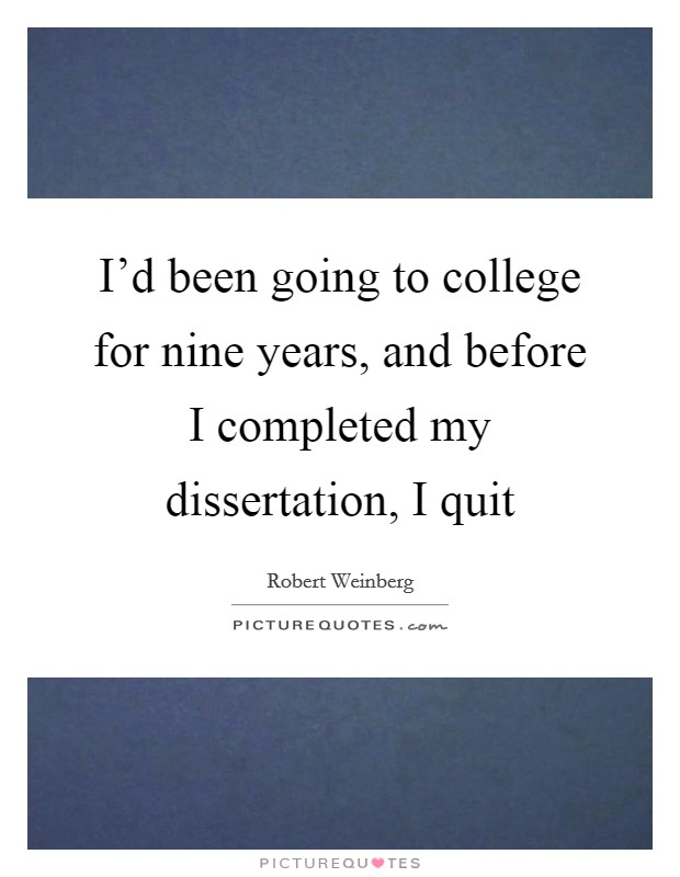I'd been going to college for nine years, and before I completed my dissertation, I quit Picture Quote #1