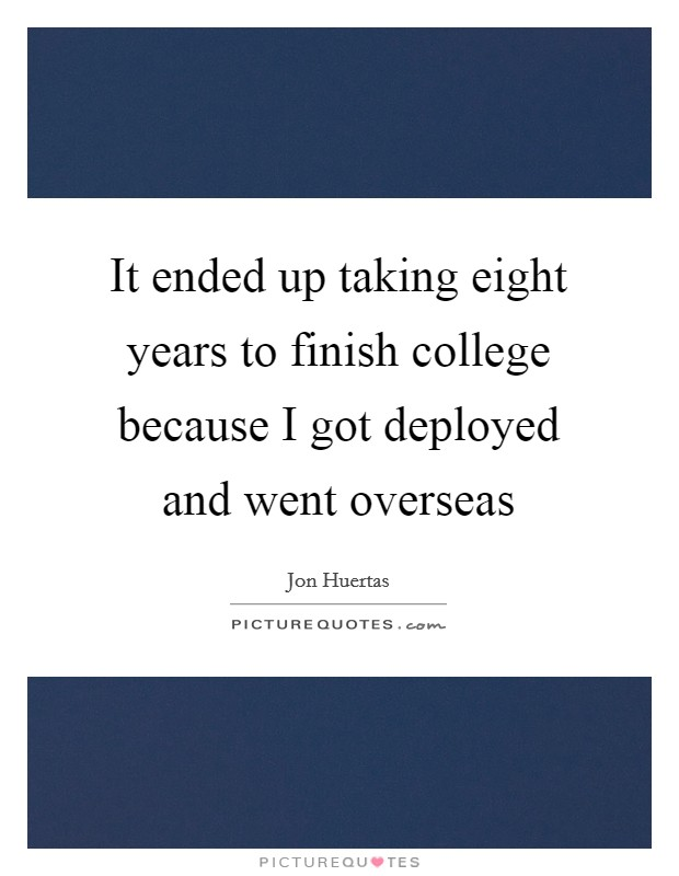 It ended up taking eight years to finish college because I got deployed and went overseas Picture Quote #1
