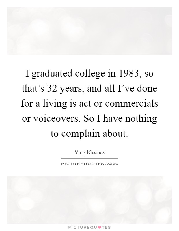 I graduated college in 1983, so that's 32 years, and all I've done for a living is act or commercials or voiceovers. So I have nothing to complain about Picture Quote #1