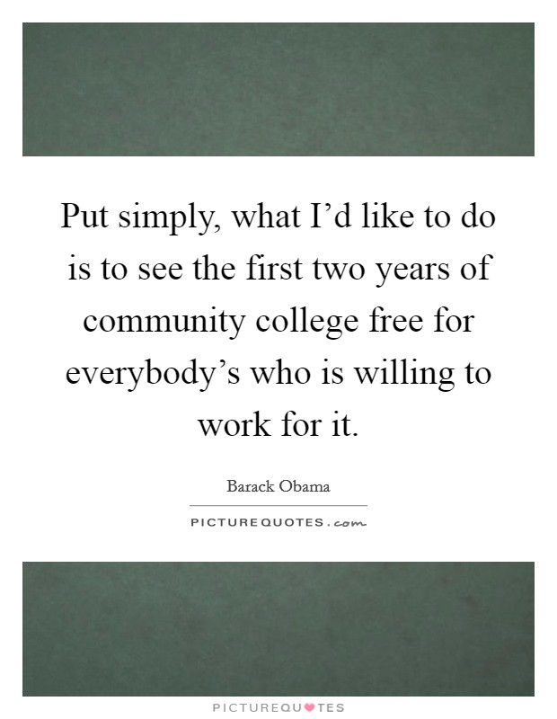 Put simply, what I'd like to do is to see the first two years of community college free for everybody's who is willing to work for it Picture Quote #1