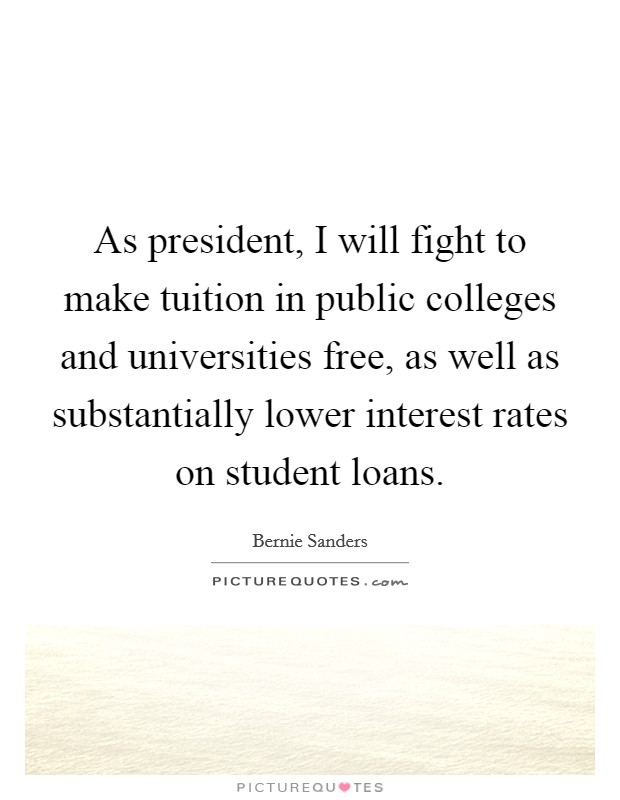 As president, I will fight to make tuition in public colleges and universities free, as well as substantially lower interest rates on student loans Picture Quote #1