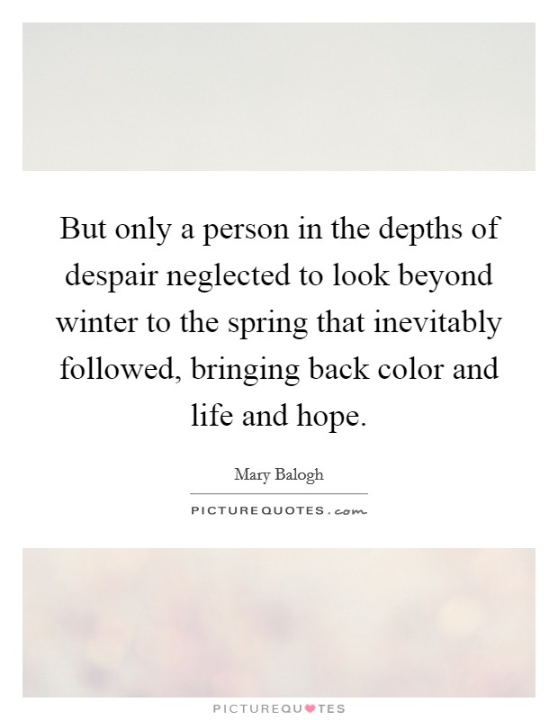 But only a person in the depths of despair neglected to look beyond winter to the spring that inevitably followed, bringing back color and life and hope Picture Quote #1