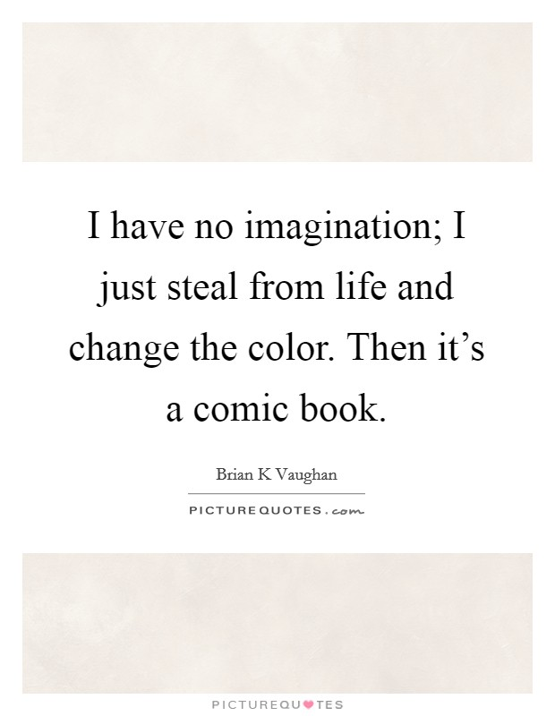 I have no imagination; I just steal from life and change the color. Then it's a comic book Picture Quote #1