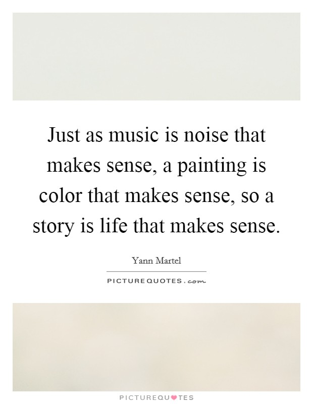Just as music is noise that makes sense, a painting is color that makes sense, so a story is life that makes sense Picture Quote #1