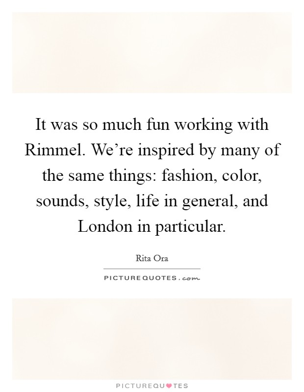 It was so much fun working with Rimmel. We're inspired by many of the same things: fashion, color, sounds, style, life in general, and London in particular Picture Quote #1