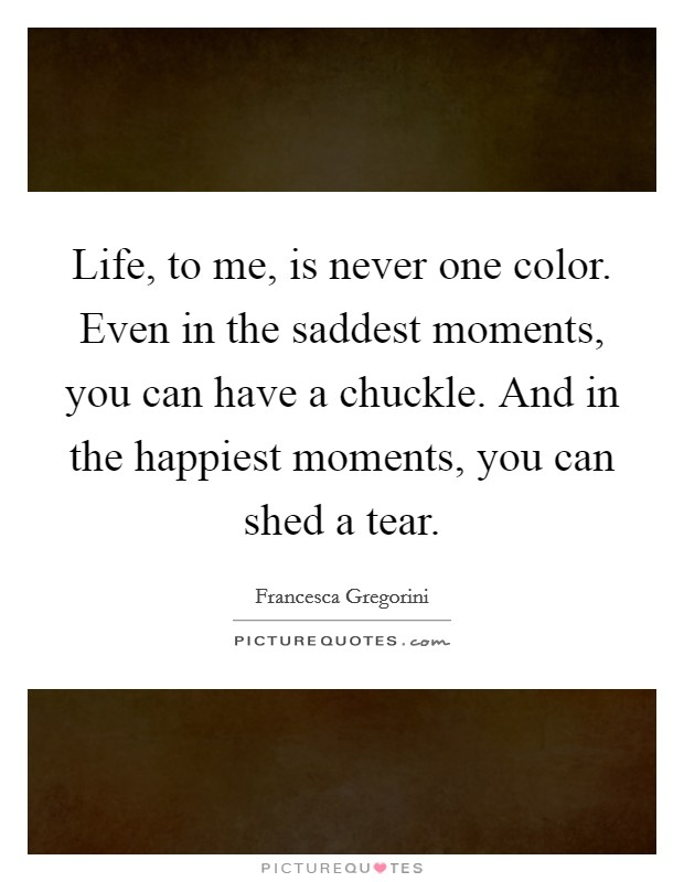 Life, to me, is never one color. Even in the saddest moments, you can have a chuckle. And in the happiest moments, you can shed a tear Picture Quote #1