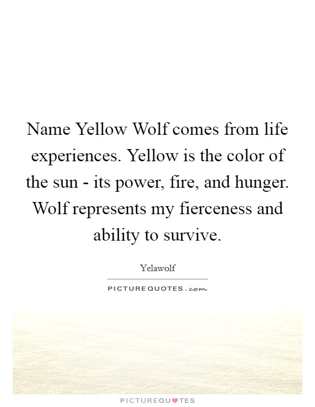 Name Yellow Wolf comes from life experiences. Yellow is the color of the sun - its power, fire, and hunger. Wolf represents my fierceness and ability to survive Picture Quote #1