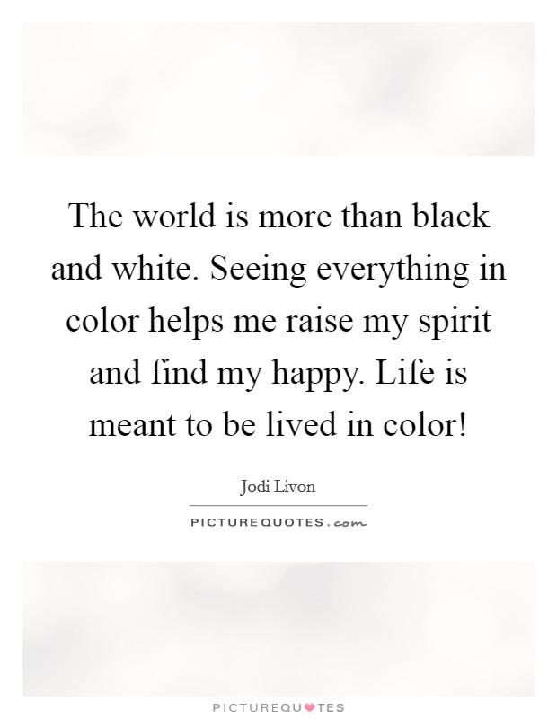 The world is more than black and white. Seeing everything in color helps me raise my spirit and find my happy. Life is meant to be lived in color! Picture Quote #1