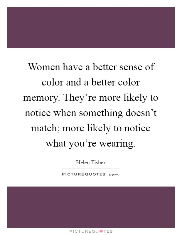 Women have a better sense of color and a better color memory. They're more likely to notice when something doesn't match; more likely to notice what you're wearing Picture Quote #1