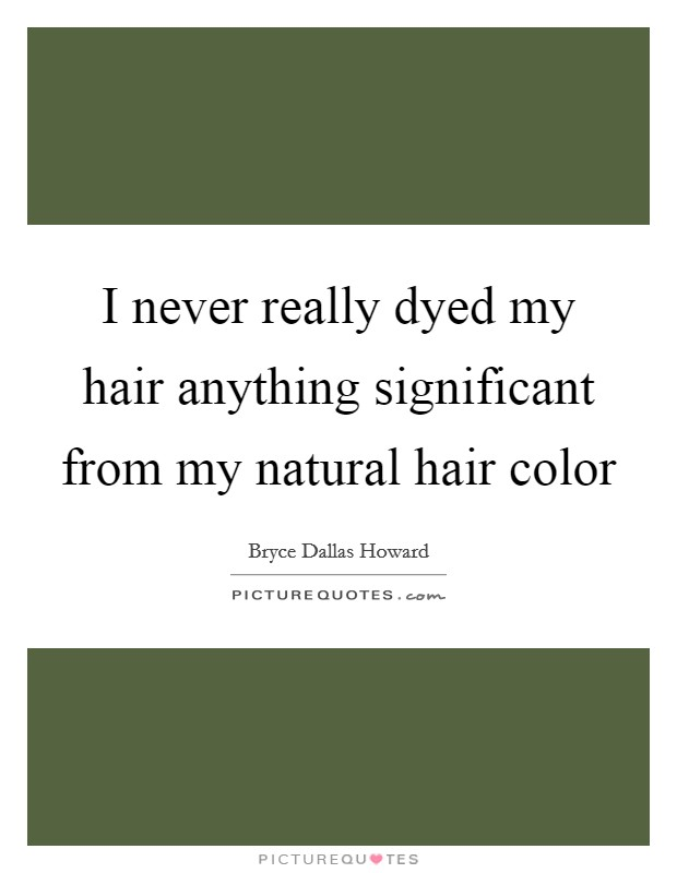 I never really dyed my hair anything significant from my natural hair color Picture Quote #1
