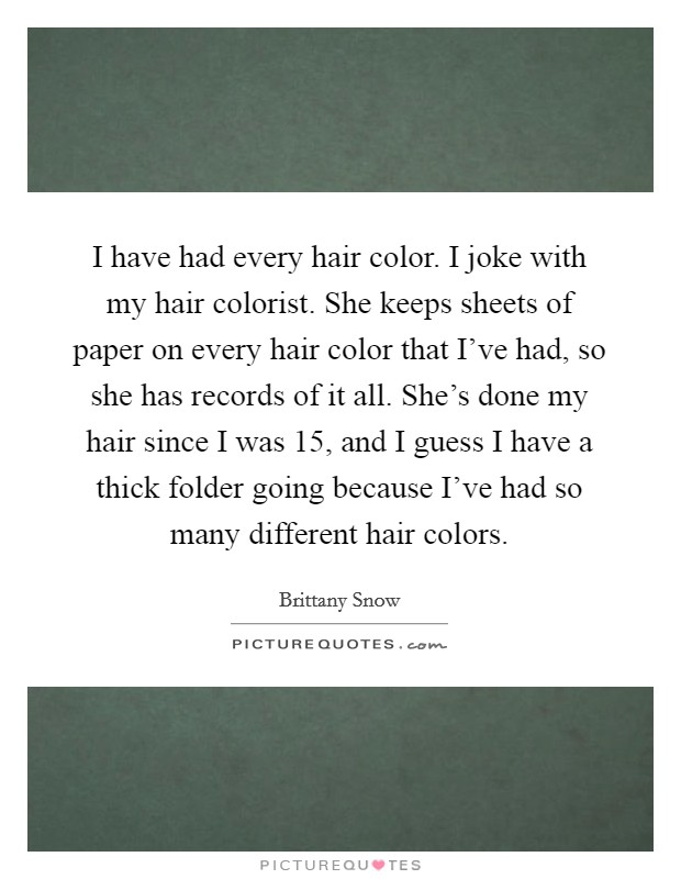 I have had every hair color. I joke with my hair colorist. She keeps sheets of paper on every hair color that I've had, so she has records of it all. She's done my hair since I was 15, and I guess I have a thick folder going because I've had so many different hair colors Picture Quote #1