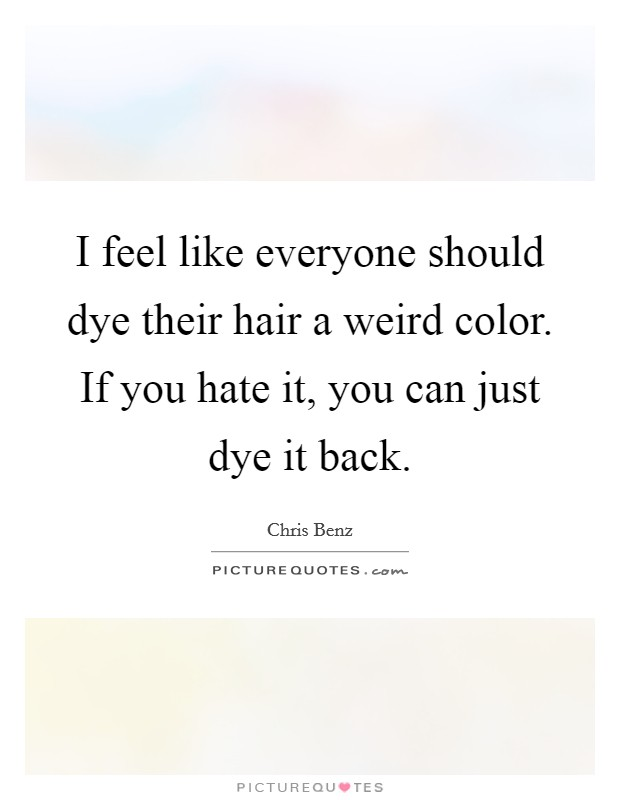 I feel like everyone should dye their hair a weird color. If you hate it, you can just dye it back Picture Quote #1