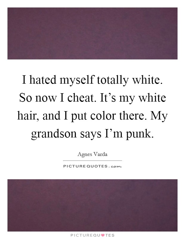 I hated myself totally white. So now I cheat. It's my white hair, and I put color there. My grandson says I'm punk Picture Quote #1