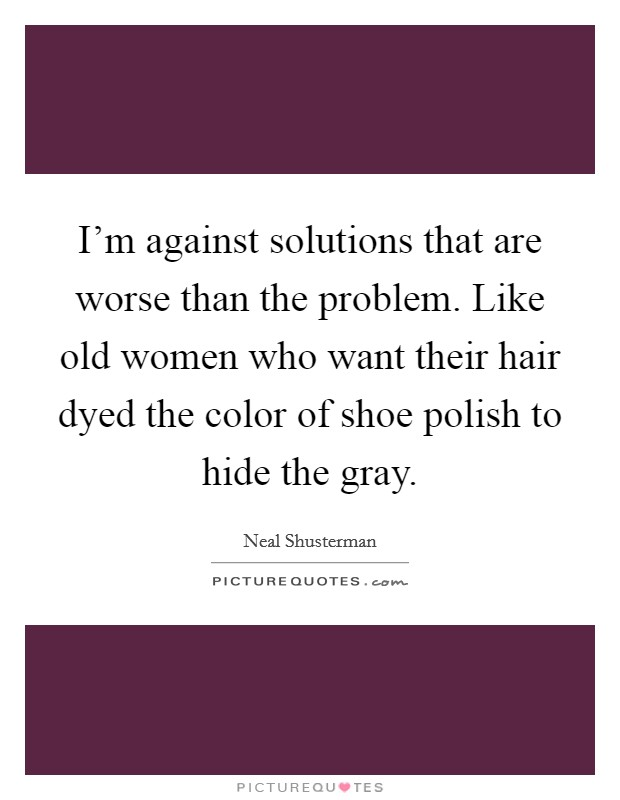 I'm against solutions that are worse than the problem. Like old women who want their hair dyed the color of shoe polish to hide the gray Picture Quote #1