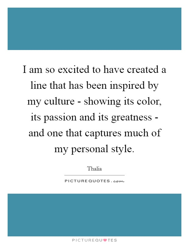 I am so excited to have created a line that has been inspired by my culture - showing its color, its passion and its greatness - and one that captures much of my personal style Picture Quote #1