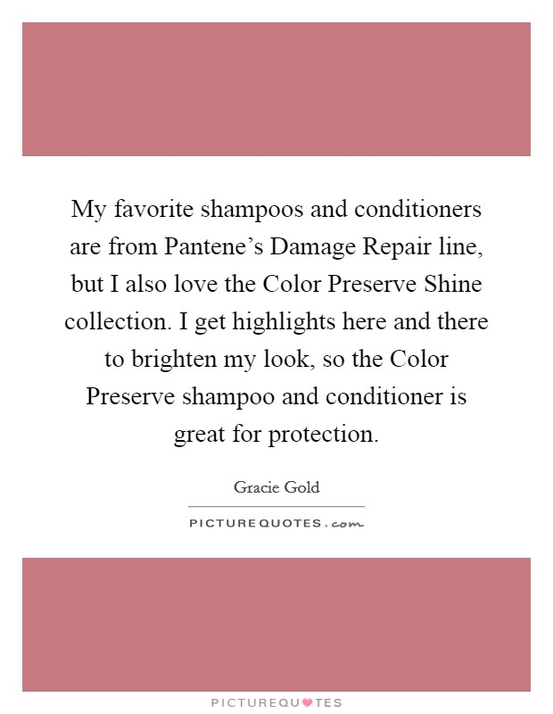 My favorite shampoos and conditioners are from Pantene's Damage Repair line, but I also love the Color Preserve Shine collection. I get highlights here and there to brighten my look, so the Color Preserve shampoo and conditioner is great for protection Picture Quote #1
