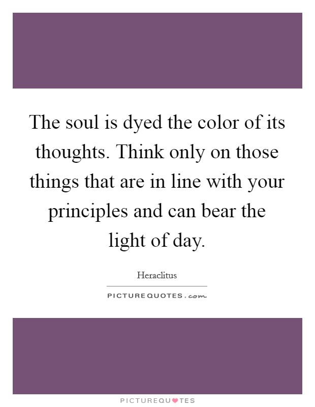 The soul is dyed the color of its thoughts. Think only on those things that are in line with your principles and can bear the light of day Picture Quote #1