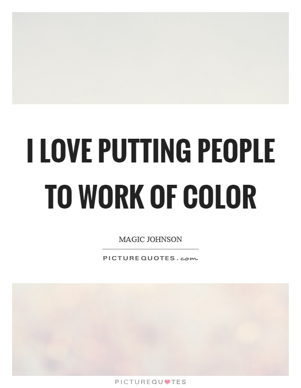 I love putting people to work of color Picture Quote #1