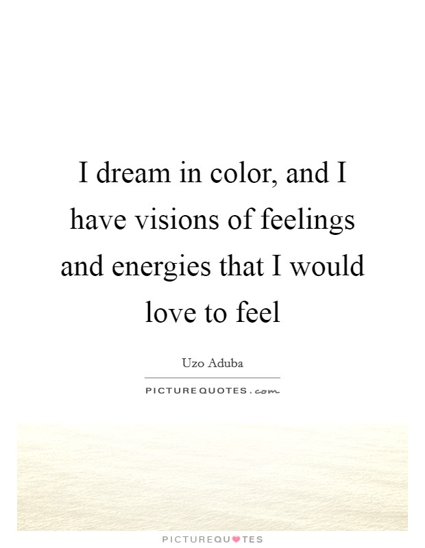 I dream in color, and I have visions of feelings and energies that I would love to feel Picture Quote #1