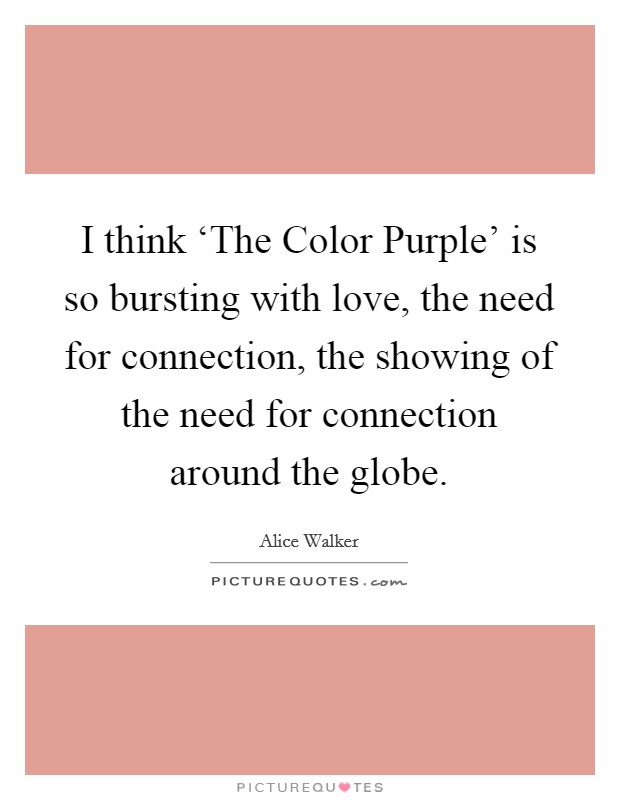 I think 'The Color Purple' is so bursting with love, the need for connection, the showing of the need for connection around the globe Picture Quote #1