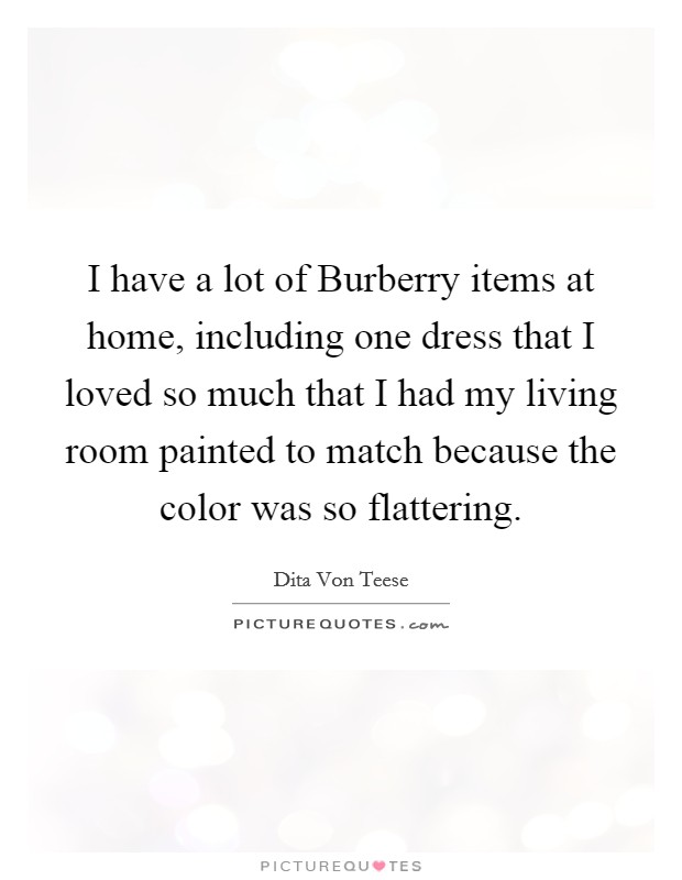 I have a lot of Burberry items at home, including one dress that I loved so much that I had my living room painted to match because the color was so flattering Picture Quote #1