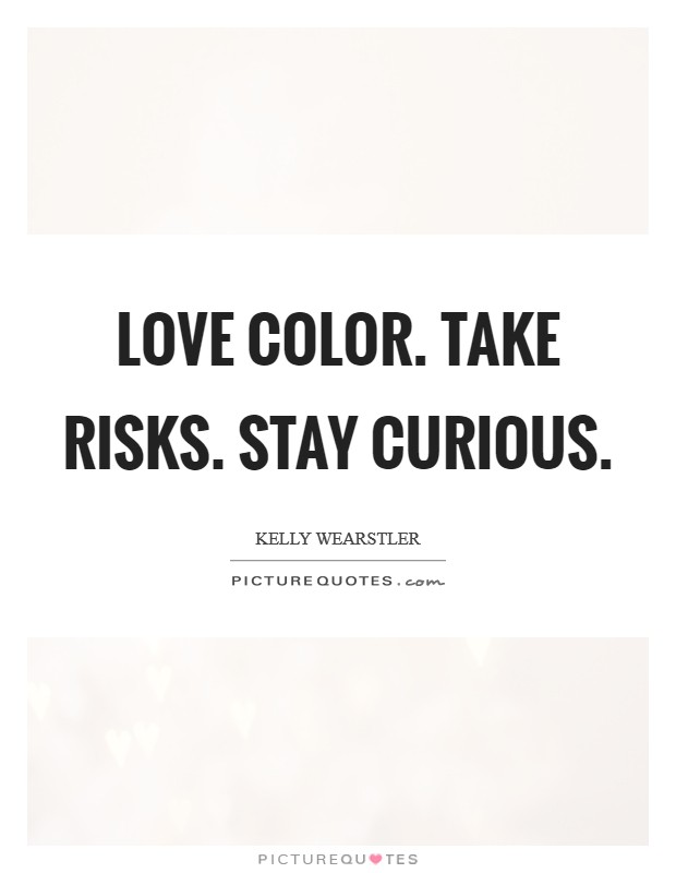 Love color. Take risks. Stay curious. Picture Quote #1