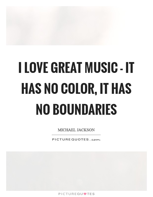 I love great music - it has no color, it has no boundaries Picture Quote #1