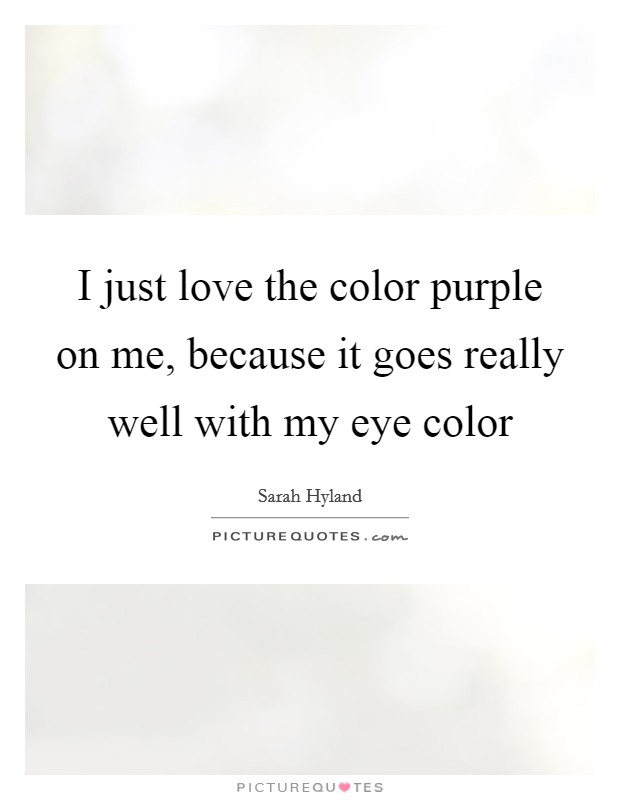 I just love the color purple on me, because it goes really well with my eye color Picture Quote #1