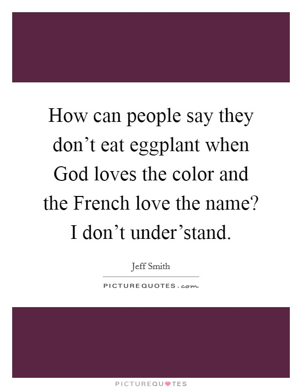 How can people say they don't eat eggplant when God loves the color and the French love the name? I don't under'stand. Picture Quote #1
