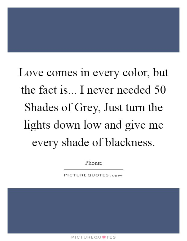 Love comes in every color, but the fact is... I never needed 50 Shades of Grey, Just turn the lights down low and give me every shade of blackness Picture Quote #1