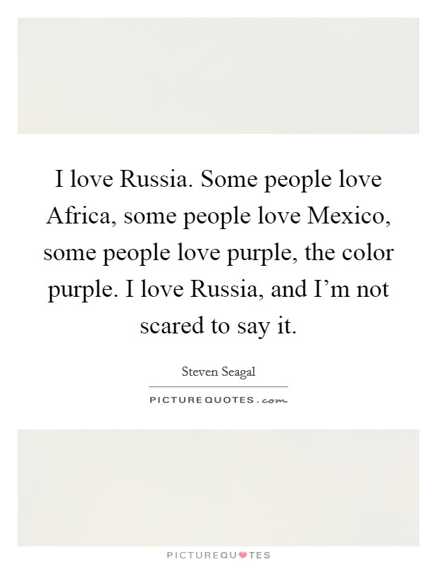 I love Russia. Some people love Africa, some people love Mexico, some people love purple, the color purple. I love Russia, and I'm not scared to say it Picture Quote #1