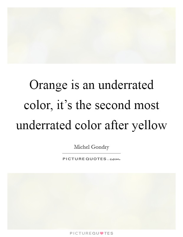 Orange is an underrated color, it's the second most underrated color after yellow Picture Quote #1