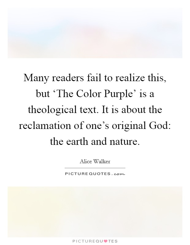 Many readers fail to realize this, but 'The Color Purple' is a theological text. It is about the reclamation of one's original God: the earth and nature Picture Quote #1