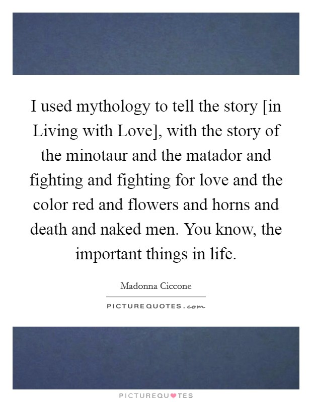 I used mythology to tell the story [in Living with Love], with the story of the minotaur and the matador and fighting and fighting for love and the color red and flowers and horns and death and naked men. You know, the important things in life Picture Quote #1
